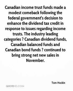 Tom Hockin  - Canadian income trust funds made a modest comeback following the federal government's decision to enhance the dividend tax credit in response to issues regarding income trusts. The industry leading categories ? Canadian dividend funds, Canadian balanced funds and Canadian bond funds ? continued to bring strong net new sales in November.