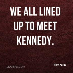Tom Katus  - We all lined up to meet Kennedy.