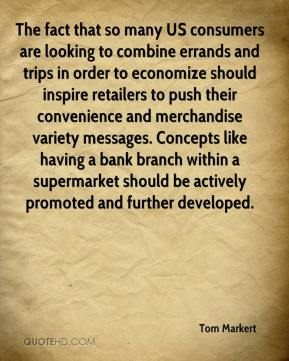 Tom Markert  - The fact that so many US consumers are looking to combine errands and trips in order to economize should inspire retailers to push their convenience and merchandise variety messages. Concepts like having a bank branch within a supermarket should be actively promoted and further developed.