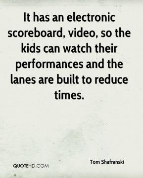 Tom Shafranski  - It has an electronic scoreboard, video, so the kids can watch their performances and the lanes are built to reduce times.