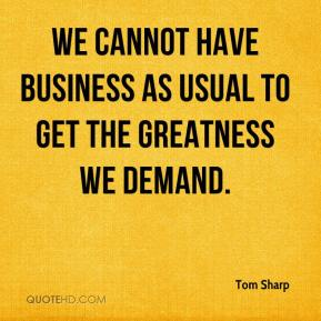 Tom Sharp  - We cannot have business as usual to get the greatness we demand.