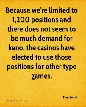 Tom Swoik  - Because we're limited to 1,200 positions and there does not seem to be much demand for keno, the casinos have elected to use those positions for other type games.