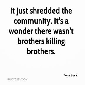 Tony Baca  - It just shredded the community. It's a wonder there wasn't brothers killing brothers.