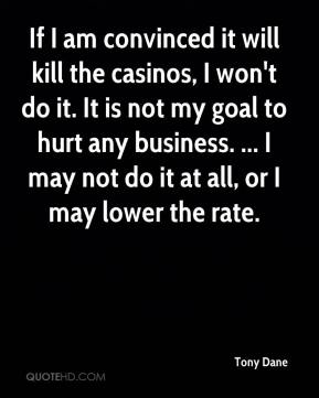 Tony Dane  - If I am convinced it will kill the casinos, I won't do it. It is not my goal to hurt any business. ... I may not do it at all, or I may lower the rate.