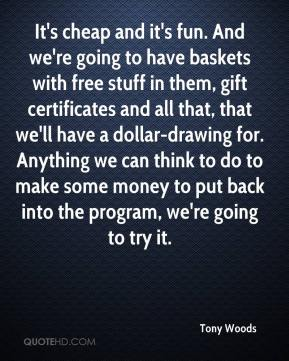 Tony Woods  - It's cheap and it's fun. And we're going to have baskets with free stuff in them, gift certificates and all that, that we'll have a dollar-drawing for. Anything we can think to do to make some money to put back into the program, we're going to try it.