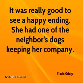 Tracie Griego  - It was really good to see a happy ending. She had one of the neighbor's dogs keeping her company.