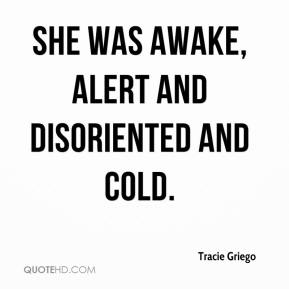 Tracie Griego  - She was awake, alert and disoriented and cold.