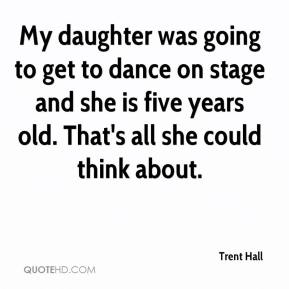 Trent Hall  - My daughter was going to get to dance on stage and she is five years old. That's all she could think about.