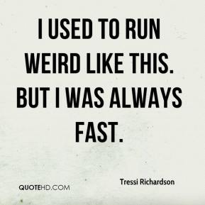 Tressi Richardson  - I used to run weird like this. But I was always fast.