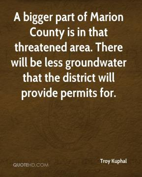 Troy Kuphal  - A bigger part of Marion County is in that threatened area. There will be less groundwater that the district will provide permits for.