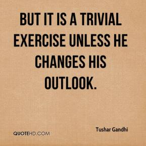 Tushar Gandhi  - But it is a trivial exercise unless he changes his outlook.
