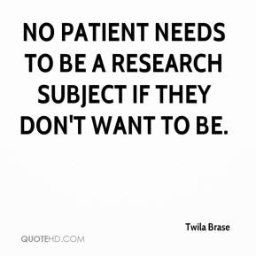 Twila Brase  - No patient needs to be a research subject if they don't want to be.
