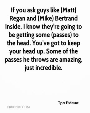 Tyler Fishbune  - If you ask guys like (Matt) Regan and (Mike) Bertrand inside, I know they're going to be getting some (passes) to the head. You've got to keep your head up. Some of the passes he throws are amazing, just incredible.