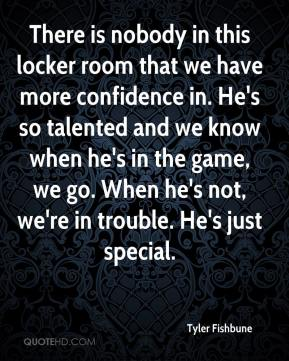 Tyler Fishbune  - There is nobody in this locker room that we have more confidence in. He's so talented and we know when he's in the game, we go. When he's not, we're in trouble. He's just special.