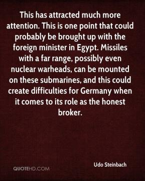 Udo Steinbach  - This has attracted much more attention. This is one point that could probably be brought up with the foreign minister in Egypt. Missiles with a far range, possibly even nuclear warheads, can be mounted on these submarines, and this could create difficulties for Germany when it comes to its role as the honest broker.