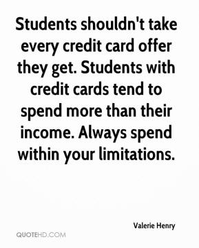 Valerie Henry  - Students shouldn't take every credit card offer they get. Students with credit cards tend to spend more than their income. Always spend within your limitations.