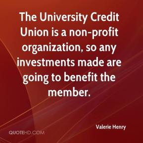 Valerie Henry  - The University Credit Union is a non-profit organization, so any investments made are going to benefit the member.