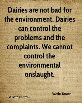 Vander Dussen  - Dairies are not bad for the environment. Dairies can control the problems and the complaints. We cannot control the environmental onslaught.