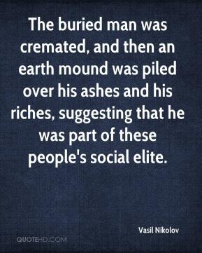 Vasil Nikolov  - The buried man was cremated, and then an earth mound was piled over his ashes and his riches, suggesting that he was part of these people's social elite.