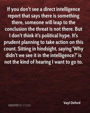 Vayl Oxford  - If you don't see a direct intelligence report that says there is something there, someone will leap to the conclusion the threat is not there. But I don't think it's political hype. It's prudent planning to take action on this count. Sitting in hindsight, saying 'Why didn't we see it in the intelligence?' is not the kind of hearing I want to go to.