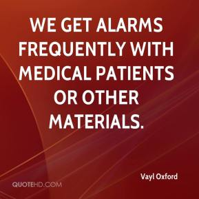 Vayl Oxford  - We get alarms frequently with medical patients or other materials.