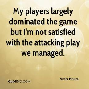 Victor Piturca  - My players largely dominated the game but I'm not satisfied with the attacking play we managed.