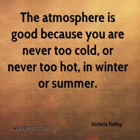 Victoria Ridley  - The atmosphere is good because you are never too cold, or never too hot, in winter or summer.