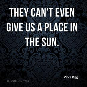 Vince Riggi  - They can't even give us a place in the sun.
