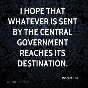 Vincent Tius  - I hope that whatever is sent by the central government reaches its destination.