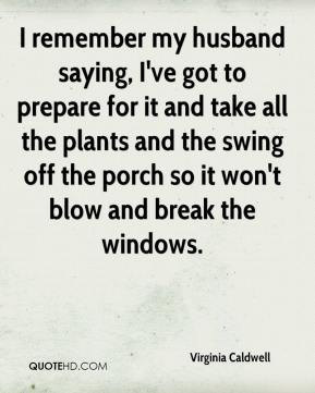 Virginia Caldwell  - I remember my husband saying, I've got to prepare for it and take all the plants and the swing off the porch so it won't blow and break the windows.