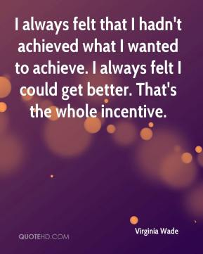Virginia Wade  - I always felt that I hadn't achieved what I wanted to achieve. I always felt I could get better. That's the whole incentive.