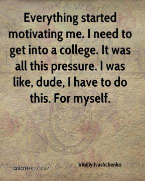 Vitaliy Ivashchenko  - Everything started motivating me. I need to get into a college. It was all this pressure. I was like, dude, I have to do this. For myself.