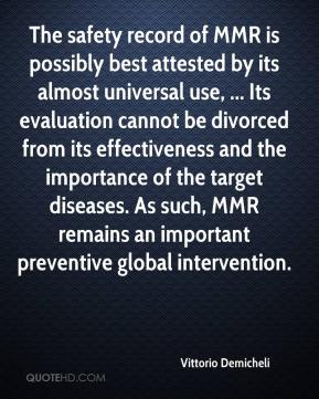 Vittorio Demicheli  - The safety record of MMR is possibly best attested by its almost universal use, ... Its evaluation cannot be divorced from its effectiveness and the importance of the target diseases. As such, MMR remains an important preventive global intervention.