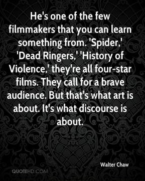 Walter Chaw  - He's one of the few filmmakers that you can learn something from. 'Spider,' 'Dead Ringers,' 'History of Violence,' they're all four-star films. They call for a brave audience. But that's what art is about. It's what discourse is about.