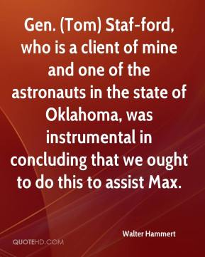 Walter Hammert  - Gen. (Tom) Staf-ford, who is a client of mine and one of the astronauts in the state of Oklahoma, was instrumental in concluding that we ought to do this to assist Max.