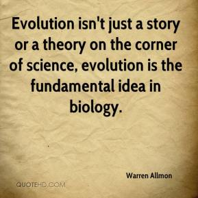 Warren Allmon  - Evolution isn't just a story or a theory on the corner of science, evolution is the fundamental idea in biology.