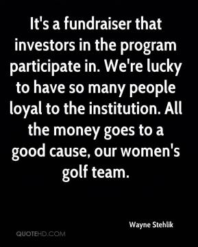 Wayne Stehlik  - It's a fundraiser that investors in the program participate in. We're lucky to have so many people loyal to the institution. All the money goes to a good cause, our women's golf team.
