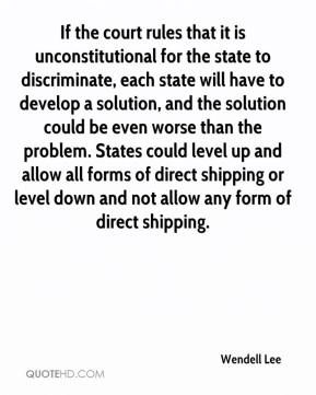 Wendell Lee  - If the court rules that it is unconstitutional for the state to discriminate, each state will have to develop a solution, and the solution could be even worse than the problem. States could level up and allow all forms of direct shipping or level down and not allow any form of direct shipping.
