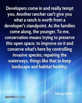 Wendy Glenn  - Developers come in and really tempt you. Another rancher can't give you what a ranch is worth from a developer's standpoint. As the families come along, the younger. To me, conservation means trying to preserve this open space, to improve on it and conserve what's here by controlling invasive species, repairing the waterways, things like that to keep landscape and habitat healthy.