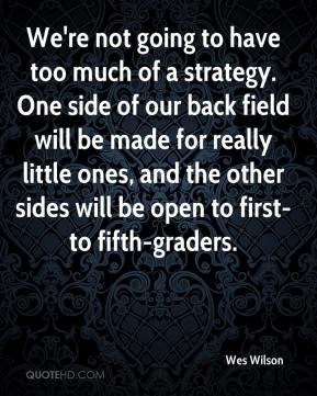 Wes Wilson  - We're not going to have too much of a strategy. One side of our back field will be made for really little ones, and the other sides will be open to first- to fifth-graders.