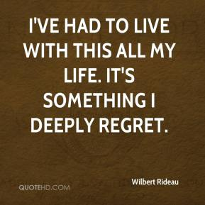 Wilbert Rideau  - I've had to live with this all my life. It's something I deeply regret.