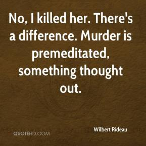 Wilbert Rideau  - No, I killed her. There's a difference. Murder is premeditated, something thought out.