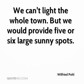 We can't light the whole town. But we would provide five or six large sunny spots.
