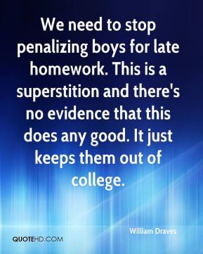 William Draves  - We need to stop penalizing boys for late homework. This is a superstition and there's no evidence that this does any good. It just keeps them out of college.