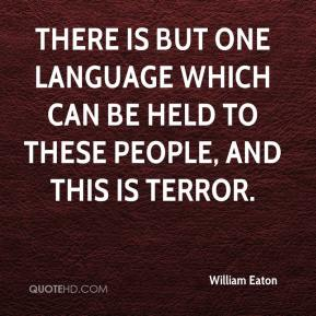 William Eaton  - There is but one language which can be held to these people, and this is terror.