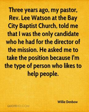 Willie Denbow  - Three years ago, my pastor, Rev. Lee Watson at the Bay City Baptist Church, told me that I was the only candidate who he had for the director of the mission. He asked me to take the position because I'm the type of person who likes to help people.