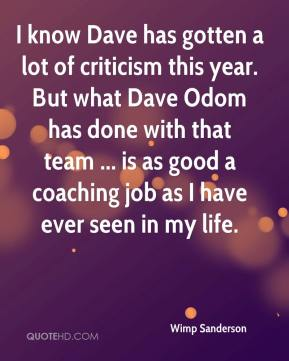 Wimp Sanderson  - I know Dave has gotten a lot of criticism this year. But what Dave Odom has done with that team ... is as good a coaching job as I have ever seen in my life.