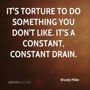 It's torture to do something you don't like. It's a constant, constant drain.