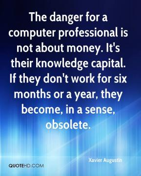 Xavier Augustin  - The danger for a computer professional is not about money. It's their knowledge capital. If they don't work for six months or a year, they become, in a sense, obsolete.