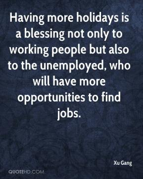 Xu Gang  - Having more holidays is a blessing not only to working people but also to the unemployed, who will have more opportunities to find jobs.